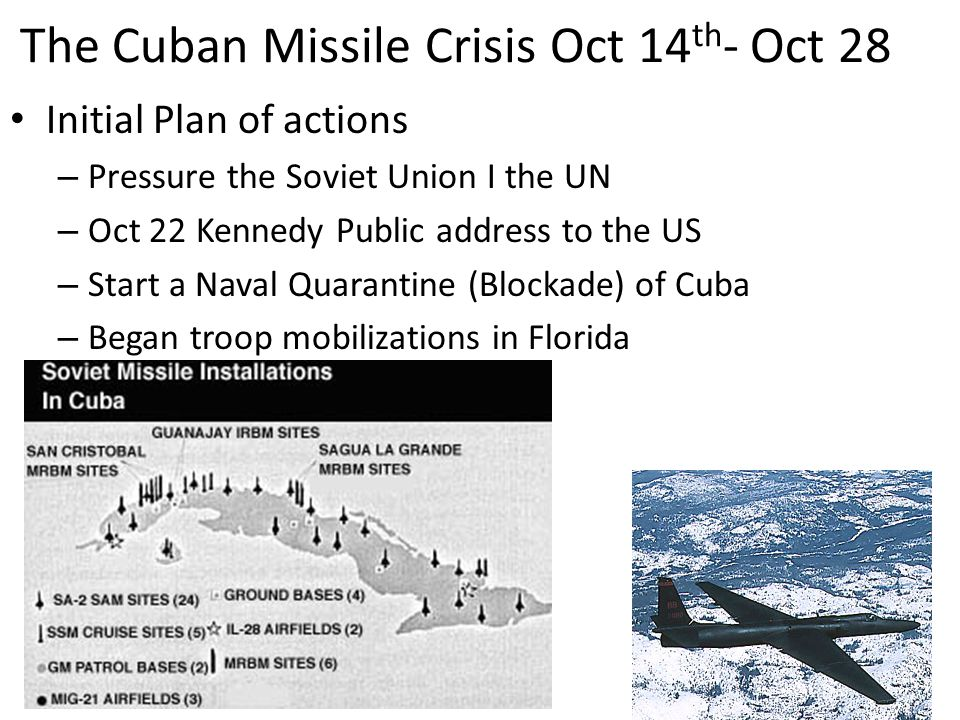 The Cuban Missile Crisis Oct 14 th - Oct 28 Initial Plan of actions – Pressure the Soviet Union I the UN – Oct 22 Kennedy Public address to the US – Start a Naval Quarantine (Blockade) of Cuba – Began troop mobilizations in Florida