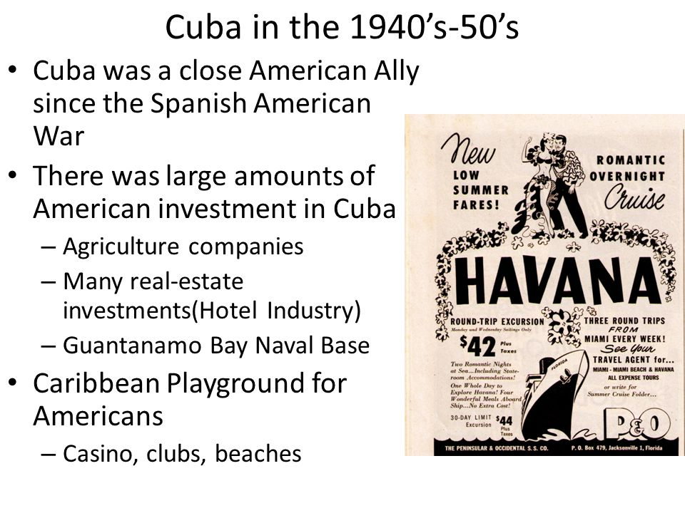 Cuba in the 1940's-50's Cuba was a close American Ally since the Spanish American War There was large amounts of American investment in Cuba – Agriculture companies – Many real-estate investments(Hotel Industry) – Guantanamo Bay Naval Base Caribbean Playground for Americans – Casino, clubs, beaches