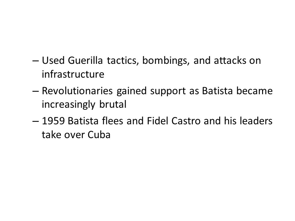 – Used Guerilla tactics, bombings, and attacks on infrastructure – Revolutionaries gained support as Batista became increasingly brutal – 1959 Batista flees and Fidel Castro and his leaders take over Cuba