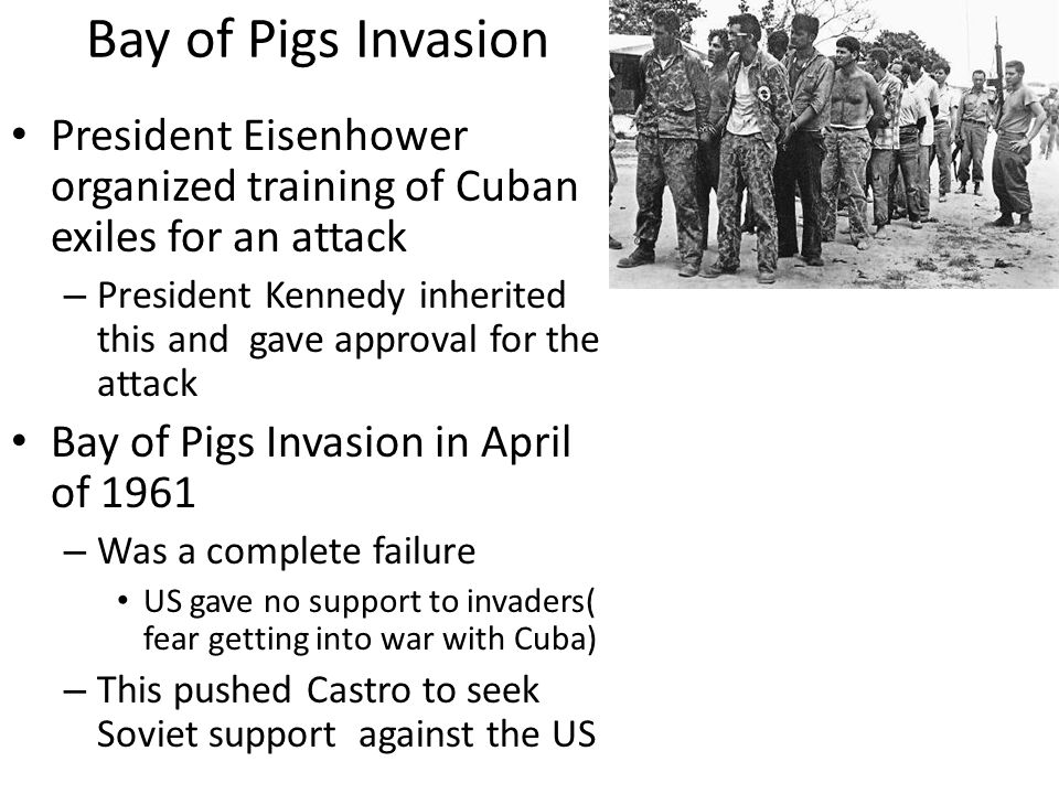 Bay of Pigs Invasion President Eisenhower organized training of Cuban exiles for an attack – President Kennedy inherited this and gave approval for the attack Bay of Pigs Invasion in April of 1961 – Was a complete failure US gave no support to invaders( fear getting into war with Cuba) – This pushed Castro to seek Soviet support against the US