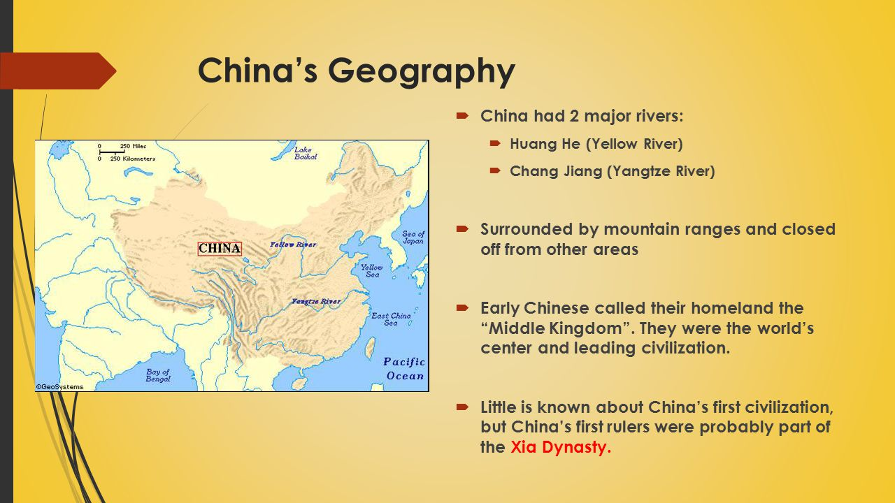 China's Geography  China had 2 major rivers:  Huang He (Yellow River)  Chang Jiang (Yangtze River)  Surrounded by mountain ranges and closed off from other areas  Early Chinese called their homeland the Middle Kingdom .