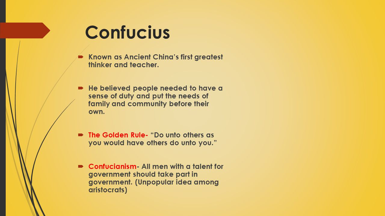 Confucius  Known as Ancient China's first greatest thinker and teacher.