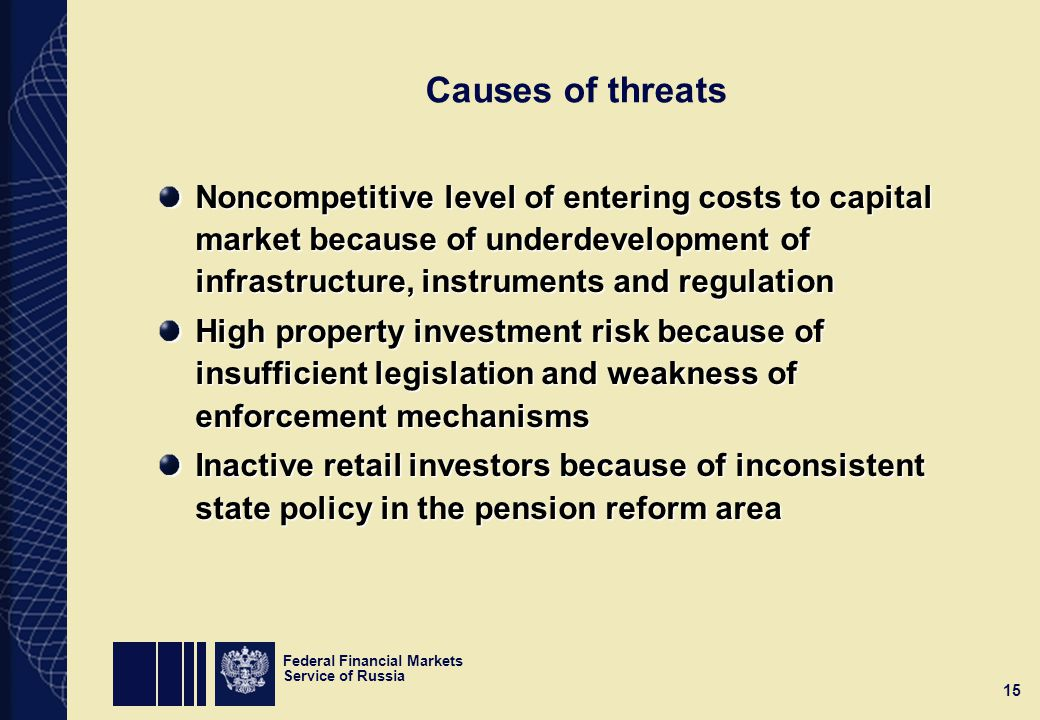 Federal Financial Markets Service of Russia 15 Causes of threats Noncompetitive level of entering costs to capital market because of underdevelopment of infrastructure, instruments and regulation High property investment risk because of insufficient legislation and weakness of enforcement mechanisms Inactive retail investors because of inconsistent state policy in the pension reform area