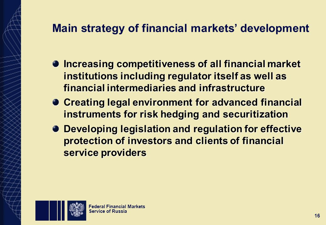 Federal Financial Markets Service of Russia 16 Main strategy of financial markets' development Increasing competitiveness of all financial market institutions including regulator itself as well as financial intermediaries and infrastructure Creating legal environment for advanced financial instruments for risk hedging and securitization Developing legislation and regulation for effective protection of investors and clients of financial service providers