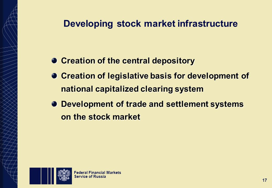 Federal Financial Markets Service of Russia 17 Developing stock market infrastructure Creation of the central depository Creation of legislative basis for development of national capitalized clearing system Development of trade and settlement systems on the stock market