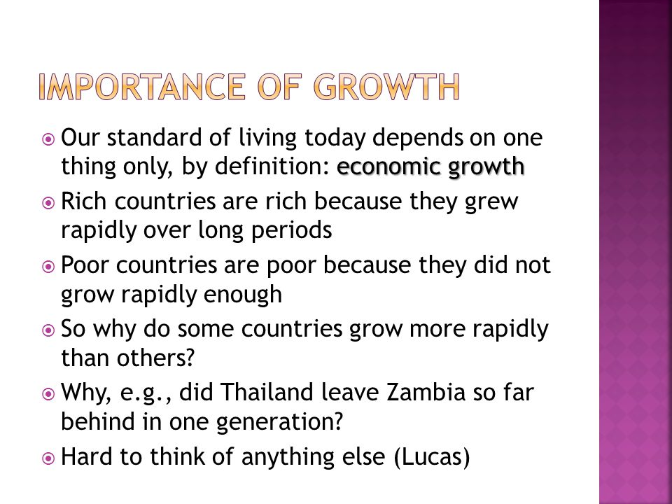 economic growth  Our standard of living today depends on one thing only, by definition: economic growth  Rich countries are rich because they grew rapidly over long periods  Poor countries are poor because they did not grow rapidly enough  So why do some countries grow more rapidly than others.