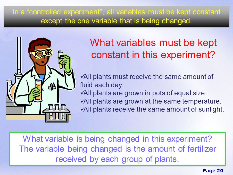 Page 20 In a controlled experiment , all variables must be kept constant except the one variable that is being changed.