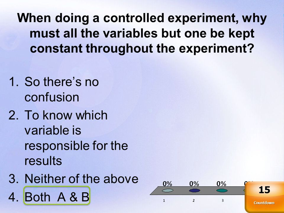 Page 25 When doing a controlled experiment, why must all the variables but one be kept constant throughout the experiment.