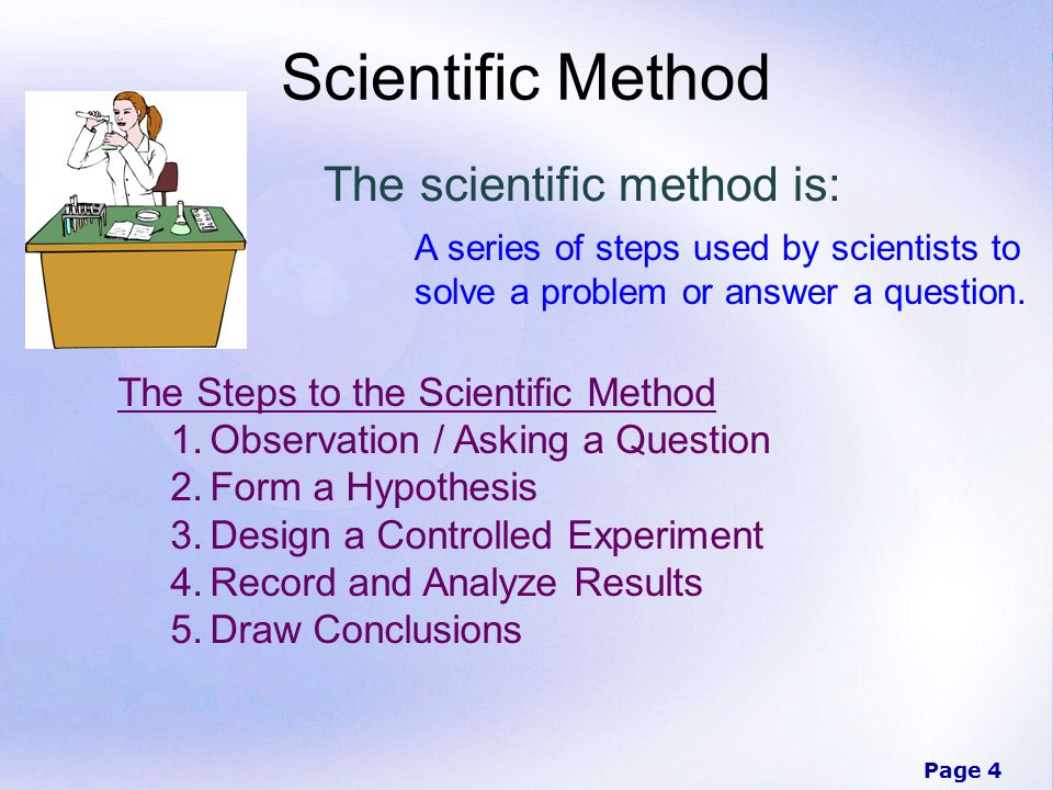 Page 4 Scientific Method The scientific method is: A series of steps used by scientists to solve a problem or answer a question.