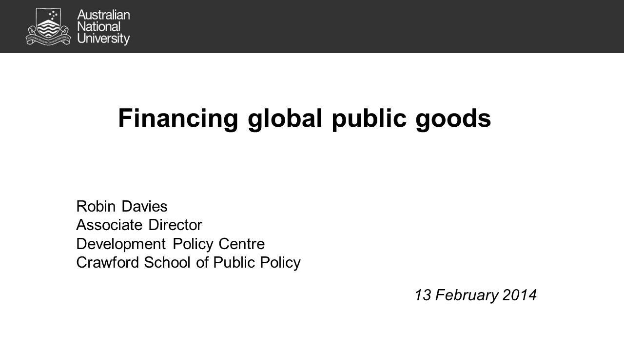 Financing global public goods Robin Davies Associate Director Development Policy Centre Crawford School of Public Policy 13 February 2014