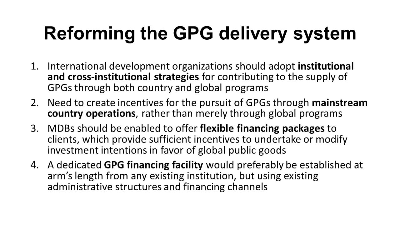 Reforming the GPG delivery system 1.International development organizations should adopt institutional and cross-institutional strategies for contributing to the supply of GPGs through both country and global programs 2.Need to create incentives for the pursuit of GPGs through mainstream country operations, rather than merely through global programs 3.MDBs should be enabled to offer flexible financing packages to clients, which provide sufficient incentives to undertake or modify investment intentions in favor of global public goods 4.A dedicated GPG financing facility would preferably be established at arm's length from any existing institution, but using existing administrative structures and financing channels
