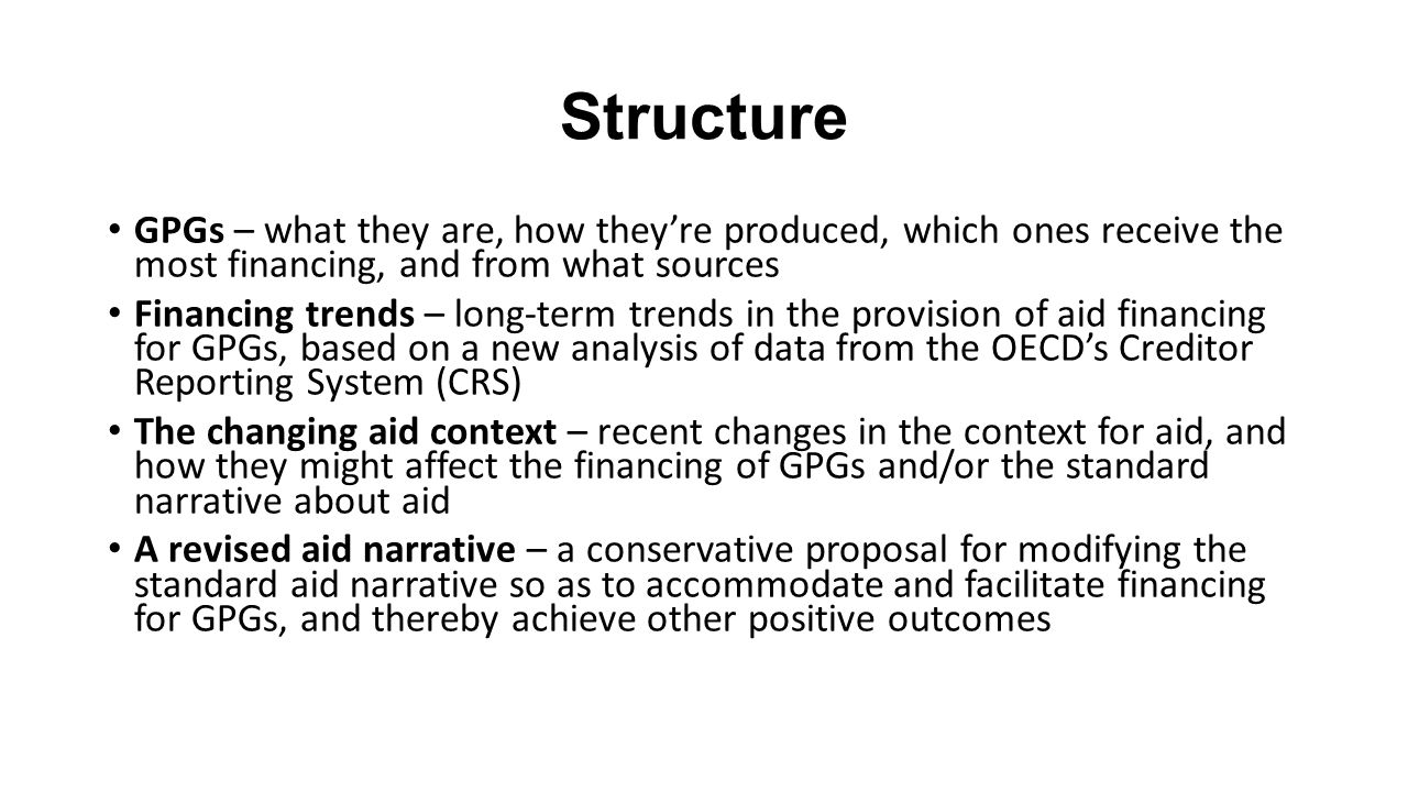 Structure GPGs – what they are, how they're produced, which ones receive the most financing, and from what sources Financing trends – long-term trends in the provision of aid financing for GPGs, based on a new analysis of data from the OECD's Creditor Reporting System (CRS) The changing aid context – recent changes in the context for aid, and how they might affect the financing of GPGs and/or the standard narrative about aid A revised aid narrative – a conservative proposal for modifying the standard aid narrative so as to accommodate and facilitate financing for GPGs, and thereby achieve other positive outcomes