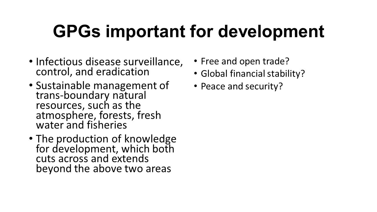 GPGs important for development Infectious disease surveillance, control, and eradication Sustainable management of trans-boundary natural resources, such as the atmosphere, forests, fresh water and fisheries The production of knowledge for development, which both cuts across and extends beyond the above two areas Free and open trade.