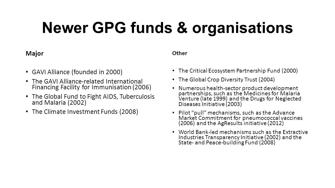 Newer GPG funds & organisations Major GAVI Alliance (founded in 2000) The GAVI Alliance-related International Financing Facility for Immunisation (2006) The Global Fund to Fight AIDS, Tuberculosis and Malaria (2002) The Climate Investment Funds (2008) Other The Critical Ecosystem Partnership Fund (2000) The Global Crop Diversity Trust (2004) Numerous health-sector product development partnerships, such as the Medicines for Malaria Venture (late 1999) and the Drugs for Neglected Diseases Initiative (2003) Pilot pull mechanisms, such as the Advance Market Commitment for pneumococcal vaccines (2006) and the AgResults initiative (2012) World Bank-led mechanisms such as the Extractive Industries Transparency Initiative (2002) and the State- and Peace-building Fund (2008)