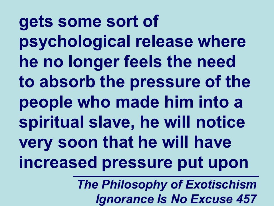 The Philosophy of Exotischism Ignorance Is No Excuse 457 gets some sort of psychological release where he no longer feels the need to absorb the pressure of the people who made him into a spiritual slave, he will notice very soon that he will have increased pressure put upon
