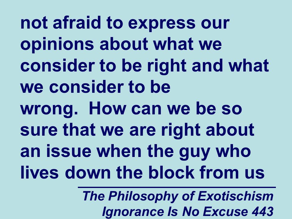 The Philosophy of Exotischism Ignorance Is No Excuse 443 not afraid to express our opinions about what we consider to be right and what we consider to be wrong.