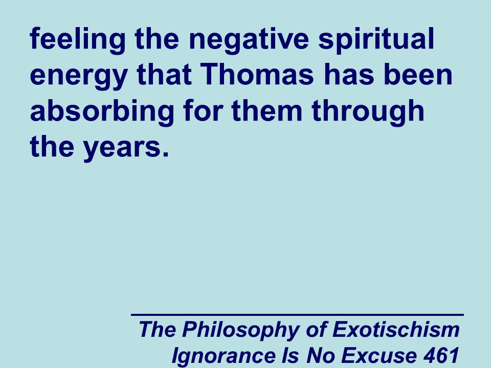 The Philosophy of Exotischism Ignorance Is No Excuse 461 feeling the negative spiritual energy that Thomas has been absorbing for them through the years.