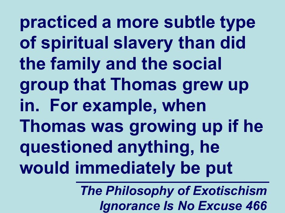 The Philosophy of Exotischism Ignorance Is No Excuse 466 practiced a more subtle type of spiritual slavery than did the family and the social group that Thomas grew up in.