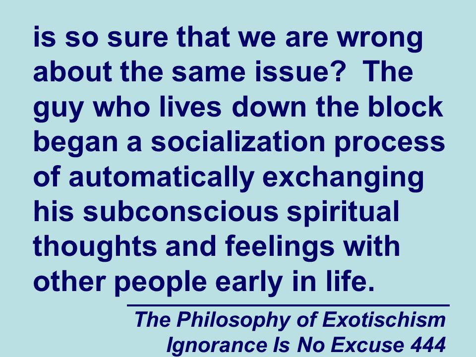 The Philosophy of Exotischism Ignorance Is No Excuse 444 is so sure that we are wrong about the same issue.