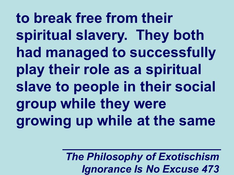 The Philosophy of Exotischism Ignorance Is No Excuse 473 to break free from their spiritual slavery.