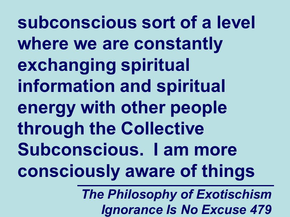 The Philosophy of Exotischism Ignorance Is No Excuse 479 subconscious sort of a level where we are constantly exchanging spiritual information and spiritual energy with other people through the Collective Subconscious.