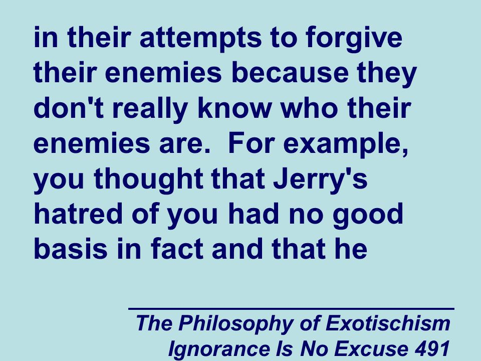 The Philosophy of Exotischism Ignorance Is No Excuse 491 in their attempts to forgive their enemies because they don t really know who their enemies are.