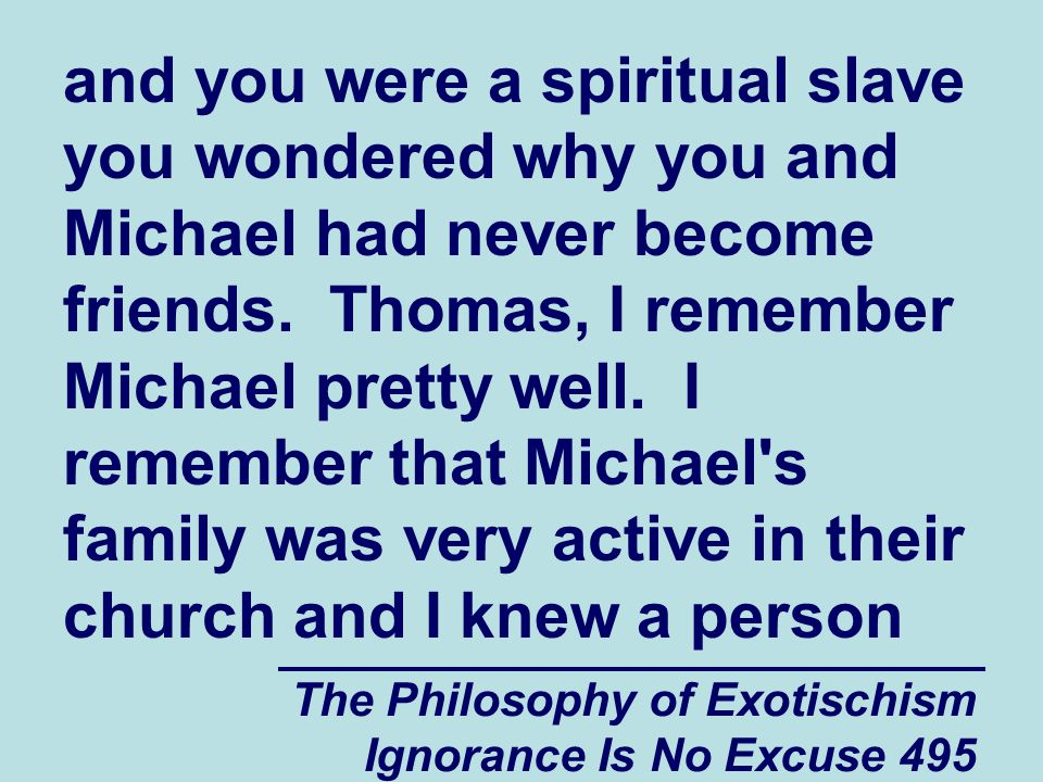 The Philosophy of Exotischism Ignorance Is No Excuse 495 and you were a spiritual slave you wondered why you and Michael had never become friends.