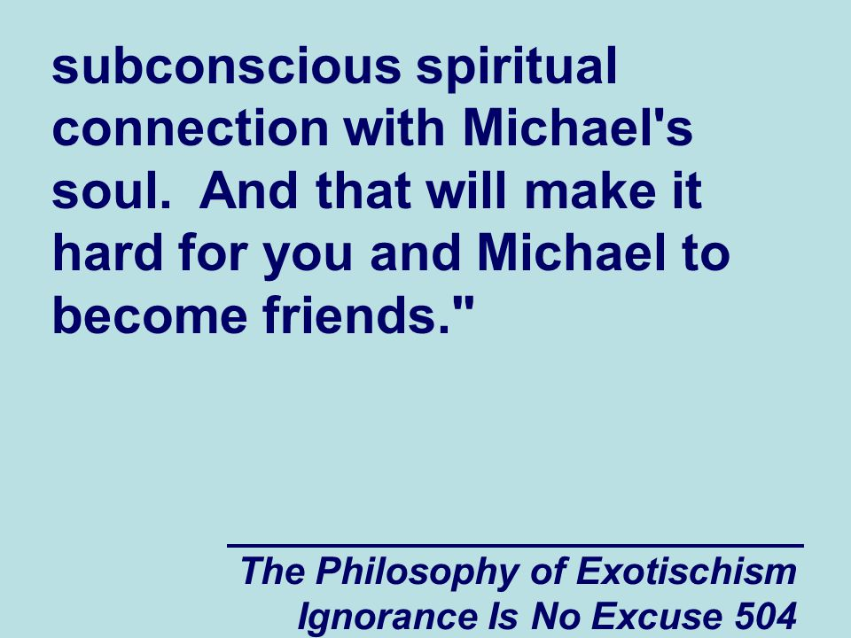 The Philosophy of Exotischism Ignorance Is No Excuse 504 subconscious spiritual connection with Michael s soul.