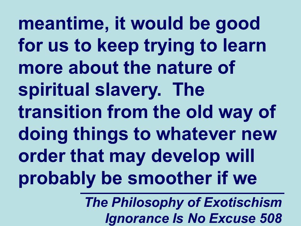 The Philosophy of Exotischism Ignorance Is No Excuse 508 meantime, it would be good for us to keep trying to learn more about the nature of spiritual slavery.
