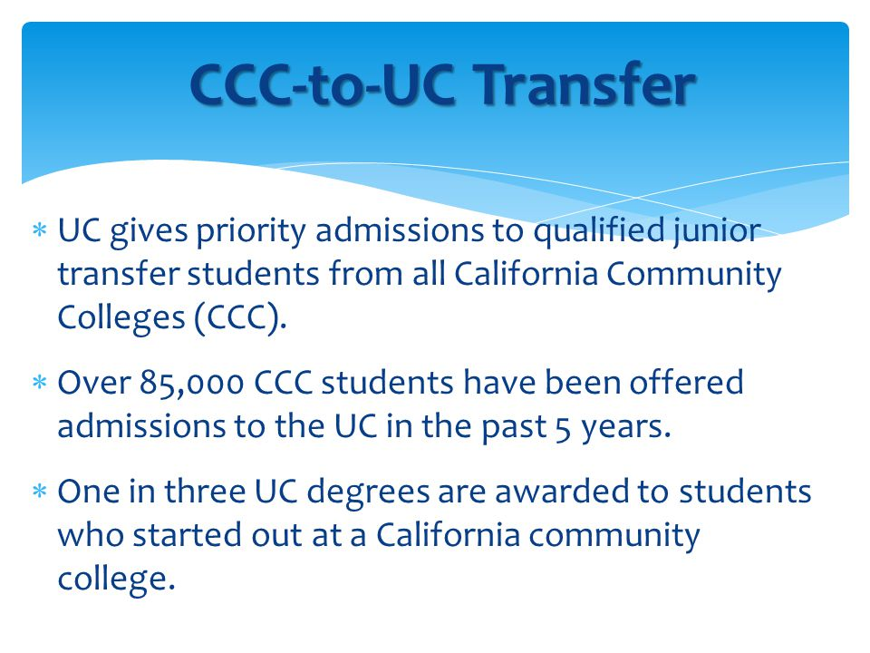 CCC-to-UC Transfer 1 year UC persistence rate = 92.2% BA degree = 2.4 years Graduation rate = 85.3% 90% of admitted transfers at UCD were from CCC