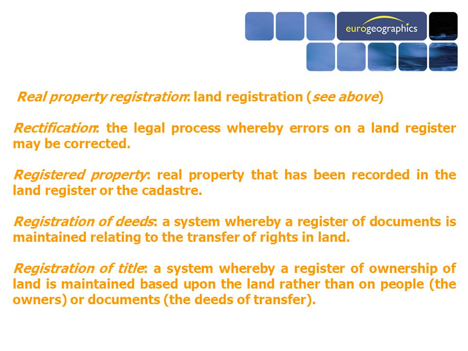 Real property registration: land registration (see above) Rectification: the legal process whereby errors on a land register may be corrected.