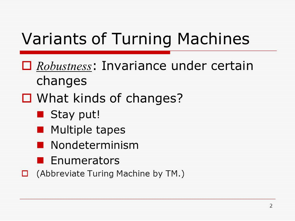 2 Variants of Turning Machines  Robustness : Invariance under certain changes  What kinds of changes.