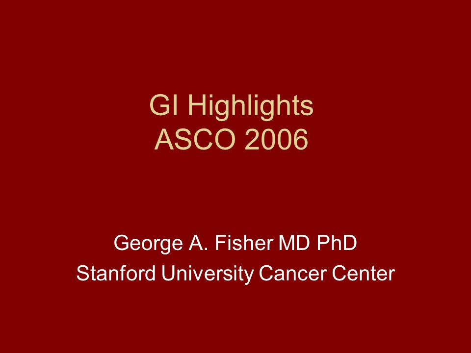 GI Highlights ASCO 2006 George A  Fisher MD PhD Stanford University