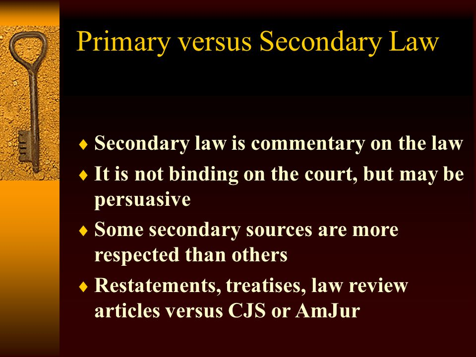 Caveat for Secondary Sources  A secondary source is not primary authority, it is secondary authority.