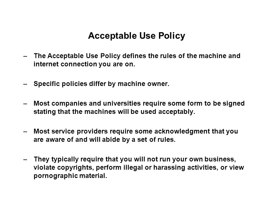 Acceptable Use Policy –The Acceptable Use Policy defines the rules of the machine and internet connection you are on.