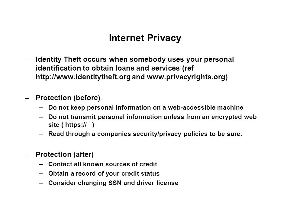 Internet Privacy –Identity Theft occurs when somebody uses your personal identification to obtain loans and services (ref   and   –Protection (before) –Do not keep personal information on a web-accessible machine –Do not transmit personal information unless from an encrypted web site (   ) –Read through a companies security/privacy policies to be sure.