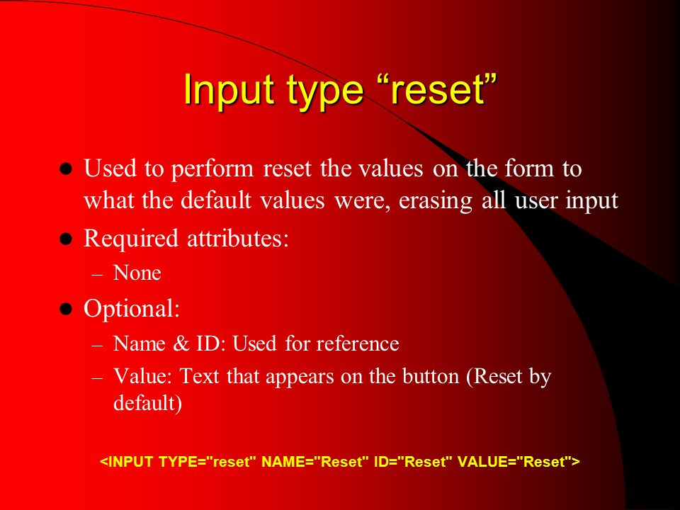 Input type reset Used to perform reset the values on the form to what the default values were, erasing all user input Required attributes: – None Optional: – Name & ID: Used for reference – Value: Text that appears on the button (Reset by default)