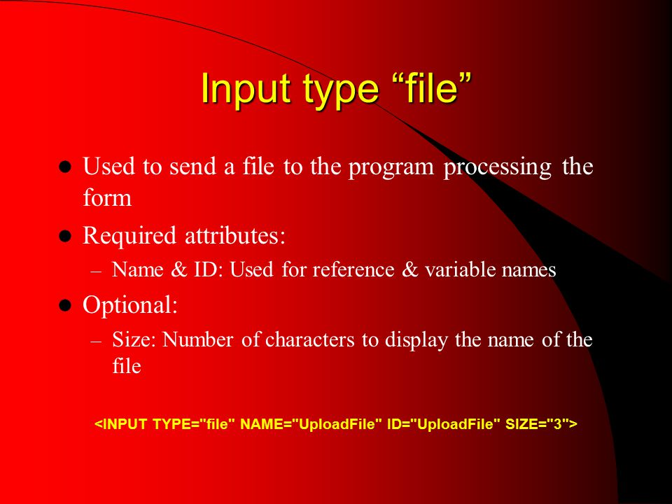 Input type file Used to send a file to the program processing the form Required attributes: – Name & ID: Used for reference & variable names Optional: – Size: Number of characters to display the name of the file