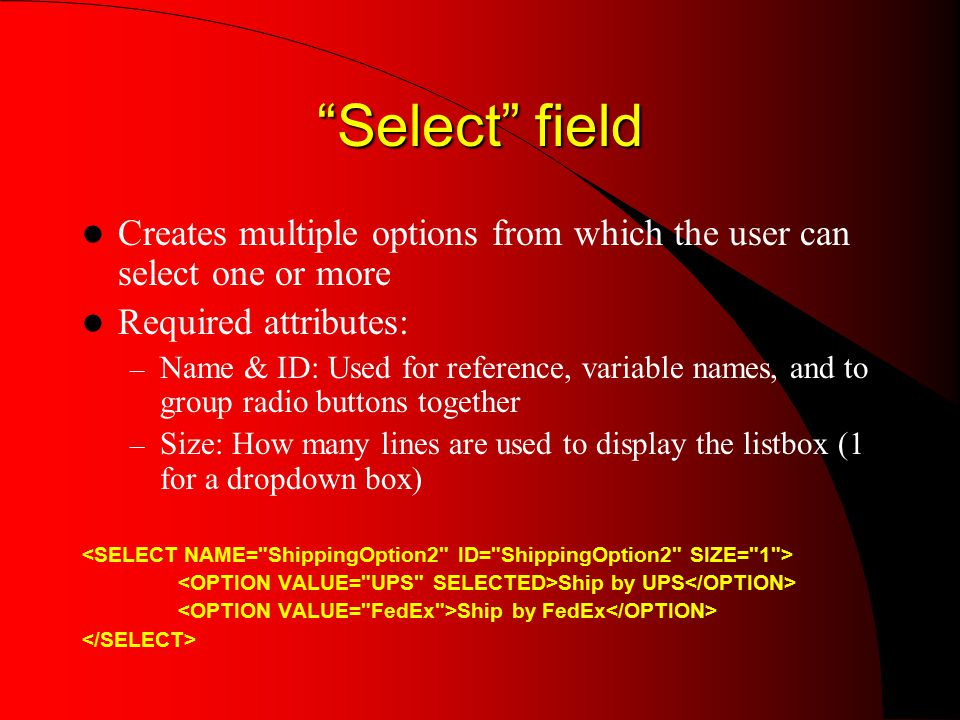 Select field Creates multiple options from which the user can select one or more Required attributes: – Name & ID: Used for reference, variable names, and to group radio buttons together – Size: How many lines are used to display the listbox (1 for a dropdown box) Ship by UPS Ship by FedEx