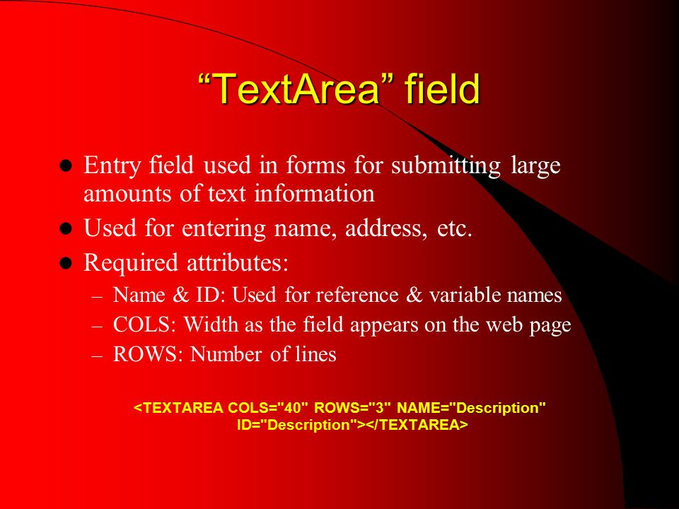 TextArea field Entry field used in forms for submitting large amounts of text information Used for entering name, address, etc.