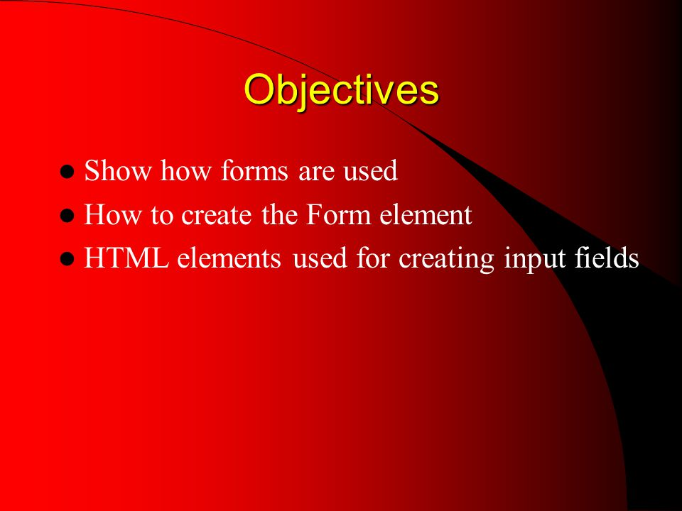 Objectives Show how forms are used How to create the Form element HTML elements used for creating input fields