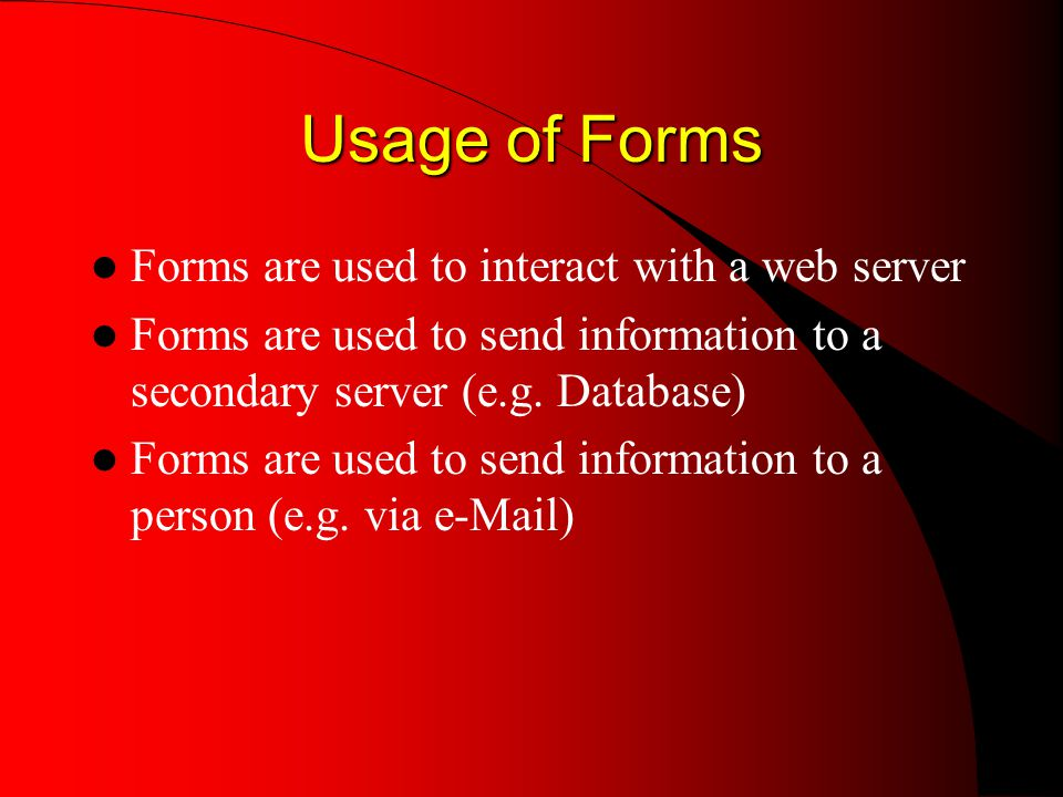 Usage of Forms Forms are used to interact with a web server Forms are used to send information to a secondary server (e.g.