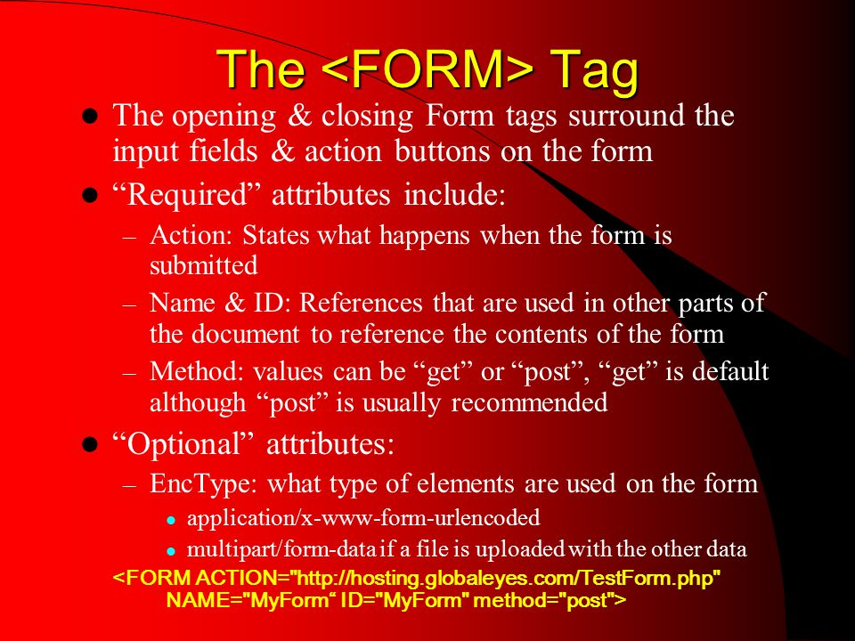 The Tag The opening & closing Form tags surround the input fields & action buttons on the form Required attributes include: – Action: States what happens when the form is submitted – Name & ID: References that are used in other parts of the document to reference the contents of the form – Method: values can be get or post , get is default although post is usually recommended Optional attributes: – EncType: what type of elements are used on the form application/x-www-form-urlencoded multipart/form-data if a file is uploaded with the other data