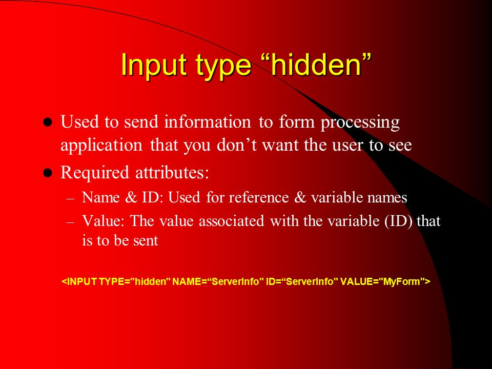 Input type hidden Used to send information to form processing application that you don't want the user to see Required attributes: – Name & ID: Used for reference & variable names – Value: The value associated with the variable (ID) that is to be sent