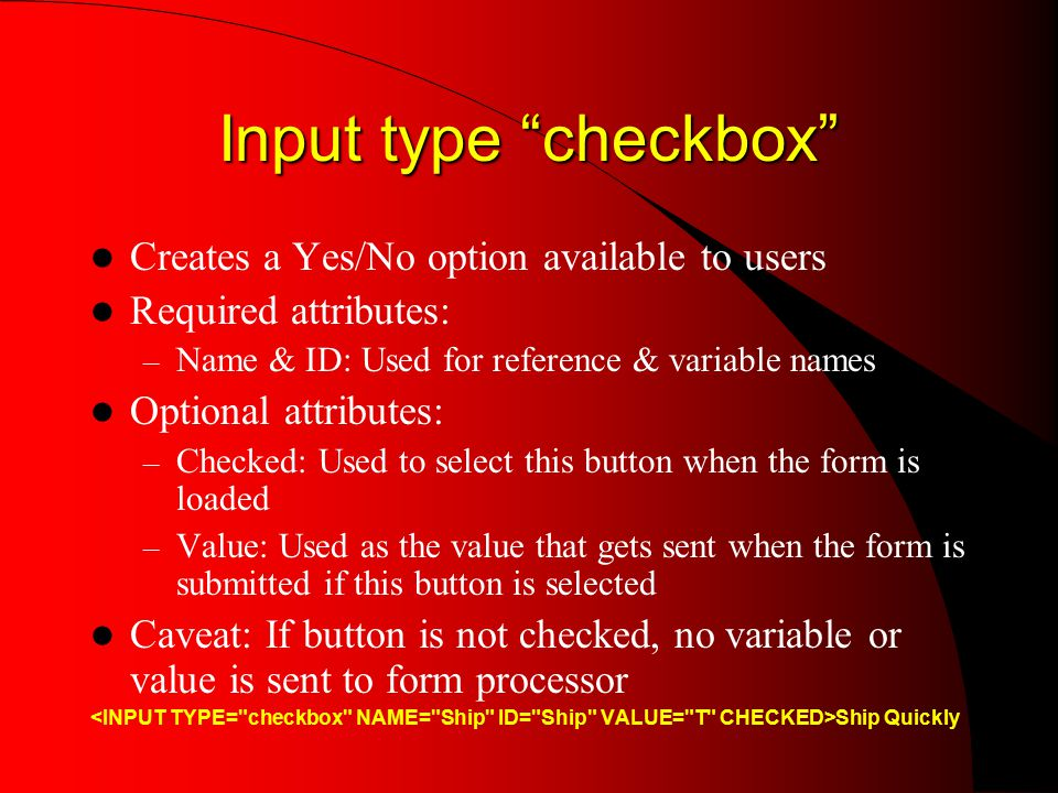 Input type checkbox Creates a Yes/No option available to users Required attributes: – Name & ID: Used for reference & variable names Optional attributes: – Checked: Used to select this button when the form is loaded – Value: Used as the value that gets sent when the form is submitted if this button is selected Caveat: If button is not checked, no variable or value is sent to form processor Ship Quickly