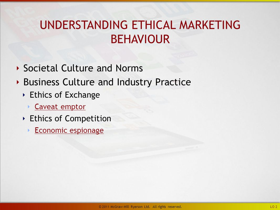 UNDERSTANDING ETHICAL MARKETING BEHAVIOUR ‣ Societal Culture and Norms ‣ Business Culture and Industry Practice ‣ Ethics of Exchange ‣ Caveat emptor Caveat emptor ‣ Ethics of Competition ‣ Economic espionage Economic espionage LO 2 © 2011 McGraw-Hill Ryerson Ltd.
