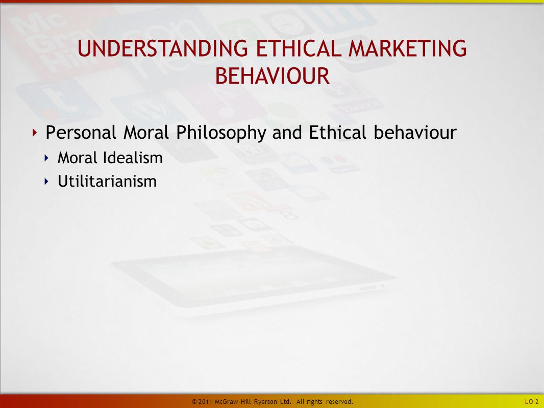 ‣ Personal Moral Philosophy and Ethical behaviour ‣ Moral Idealism ‣ Utilitarianism UNDERSTANDING ETHICAL MARKETING BEHAVIOUR LO 2 © 2011 McGraw-Hill Ryerson Ltd.