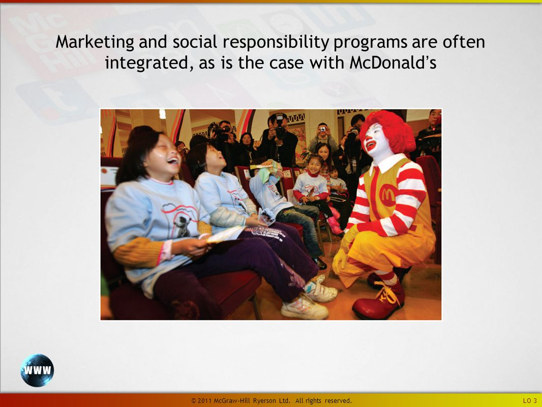 LO 3 Marketing and social responsibility programs are often integrated, as is the case with McDonald's © 2011 McGraw-Hill Ryerson Ltd.