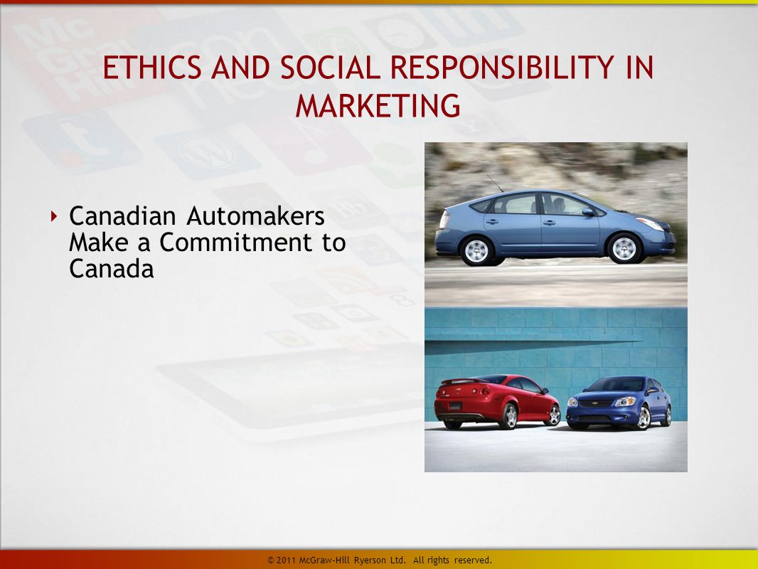 ETHICS AND SOCIAL RESPONSIBILITY IN MARKETING ‣ Canadian Automakers Make a Commitment to Canada © 2011 McGraw-Hill Ryerson Ltd.