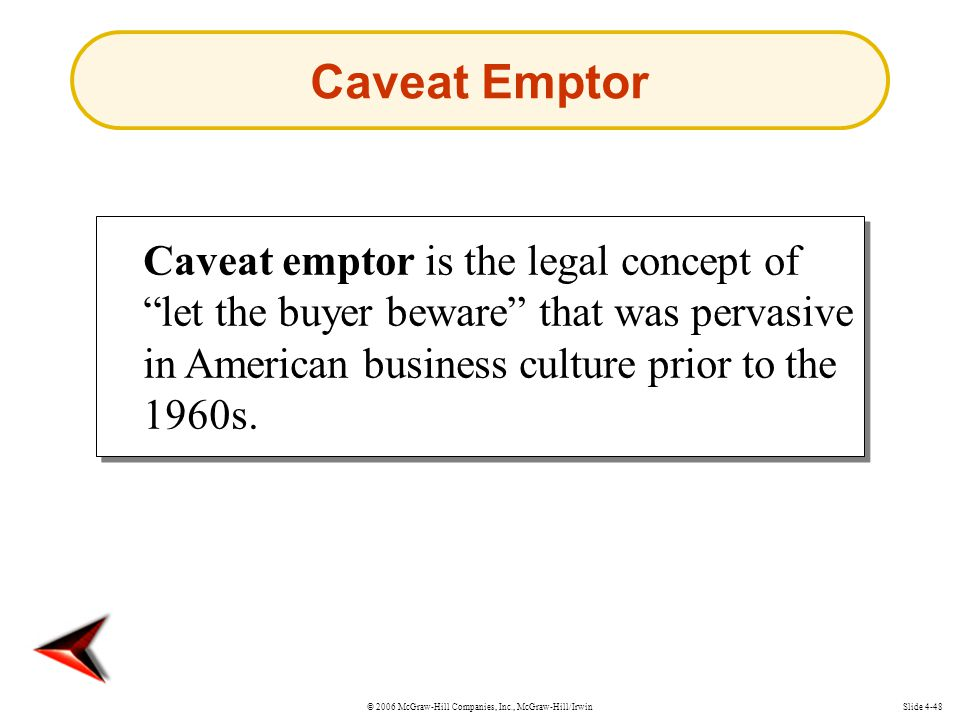 © 2006 McGraw-Hill Companies, Inc., McGraw-Hill/IrwinSlide 4-48 Caveat Emptor Caveat emptor is the legal concept of let the buyer beware that was pervasive in American business culture prior to the 1960s.